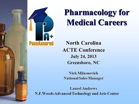 Pharmacology for Medical Careers North Carolina ACTE Conference July 24, 2013 Greensboro, NC Nick Milasnovich National Sales Manager Laurel Andrews N.F.Woods.