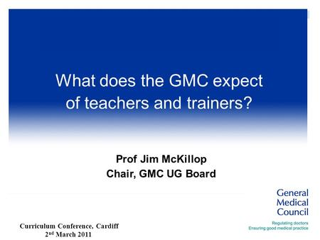 Prof Jim McKillop Chair, GMC UG Board What does the GMC expect of teachers and trainers? Curriculum Conference, Cardiff 2 nd March 2011.