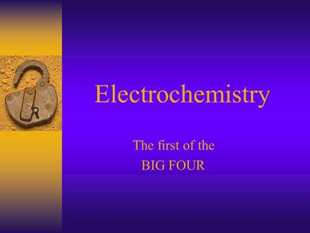 Electrochemistry The first of the BIG FOUR. Introduction of Terms  Electrochemistry- using chemical changes to produce an electric current or using electric.
