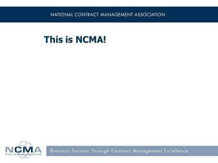 This is NCMA!. Mission Our mission is to advance the people and practices of contract management. Our vision is that contract management is recognized.