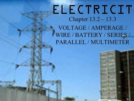 ELECTRICITY Chapter 13.2 – 13.3 VOLTAGE / AMPERAGE / WIRE / BATTERY / SERIES / PARALLEL / MULTIMETER.
