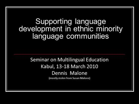Supporting language development in ethnic minority language communities Seminar on Multilingual Education Kabul, 13-18 March 2010 Dennis Malone (mostly.