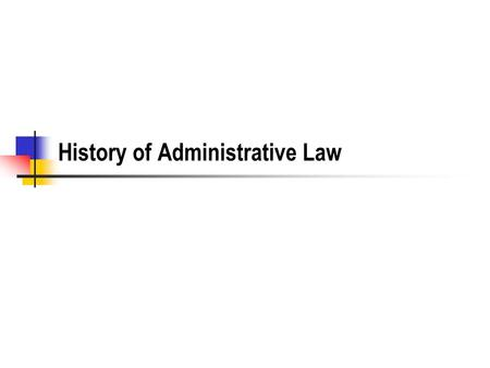 History of Administrative Law. The Administration of Government Moving beyond feudalism, all governments are divided into functional units that behave.