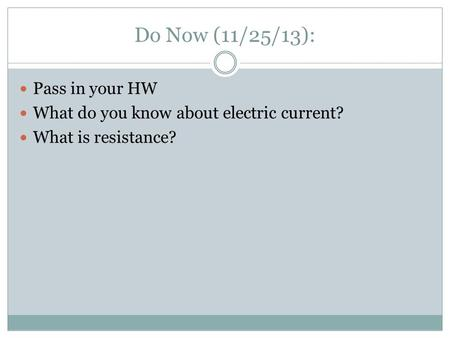 Do Now (11/25/13): Pass in your HW What do you know about electric current? What is resistance?