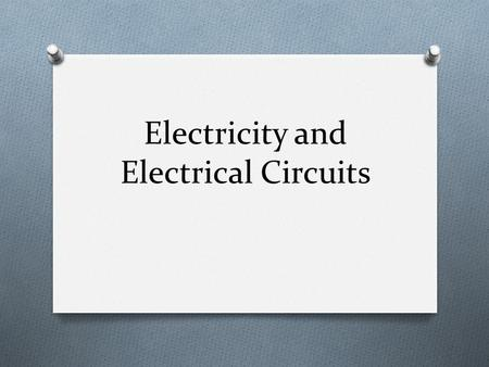 Electricity and Electrical Circuits. Chapter Sections O 1 - Electrical Circuits O 2 - Current and Voltage O 3 - Resistance and Ohm's Law.