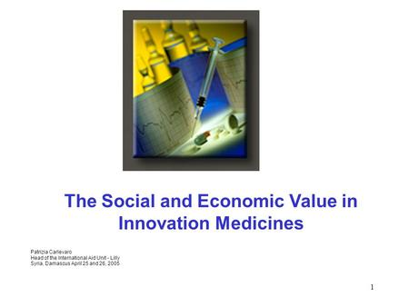 1 The Social and Economic Value in Innovation Medicines Patrizia Carlevaro Head of the International Aid Unit - Lilly Syria, Damascus April 25 and 26,