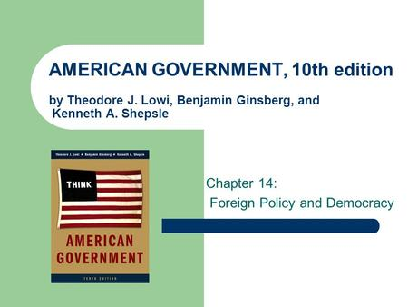 AMERICAN GOVERNMENT, 10th edition by Theodore J. Lowi, Benjamin Ginsberg, and Kenneth A. Shepsle Chapter 14: Foreign Policy and Democracy.