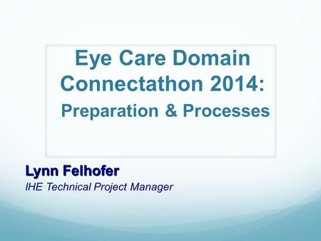 Eye Care Domain Connectathon 2014: Preparation & Processes Lynn Felhofer IHE Technical Project Manager.