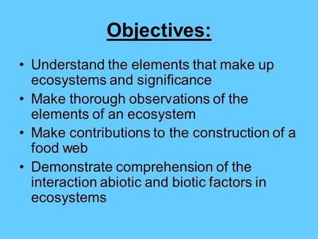 Objectives: Understand the elements that make up ecosystems and significance Make thorough observations of the elements of an ecosystem Make contributions.