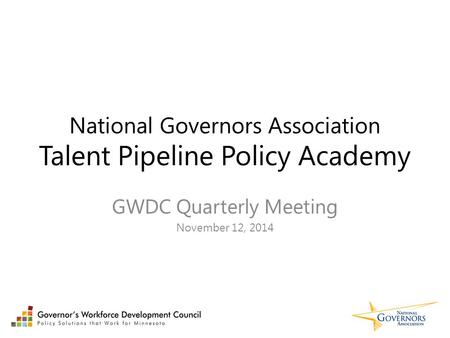 National Governors Association Talent Pipeline Policy Academy GWDC Quarterly Meeting November 12, 2014.