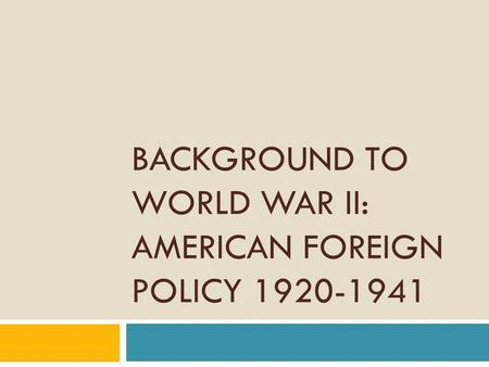 BACKGROUND TO WORLD WAR II: AMERICAN FOREIGN POLICY 1920-1941.