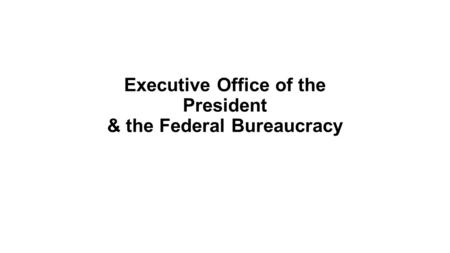 Executive Office of the President & the Federal Bureaucracy.