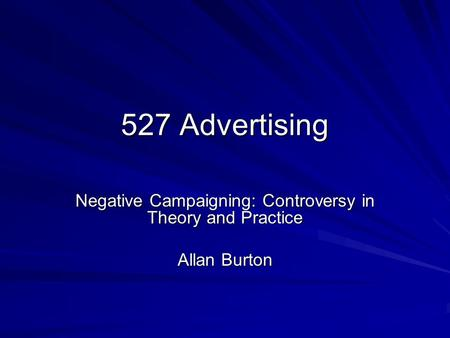 527 Advertising Negative Campaigning: Controversy in Theory and Practice Allan Burton.