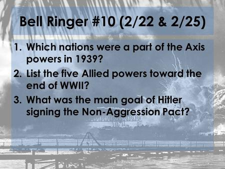 Bell Ringer #10 (2/22 & 2/25) 1.Which nations were a part of the Axis powers in 1939? 2.List the five Allied powers toward the end of WWII? 3.What was.