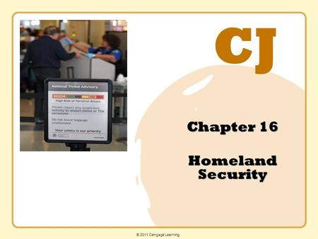 CJ © 2011 Cengage Learning Chapter 16 Homeland Security.