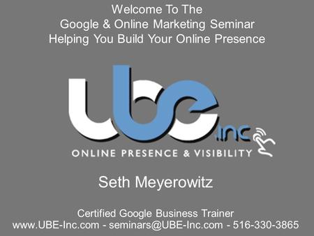 Seth Meyerowitz Certified Google Business Trainer  - - 516-330-3865 Welcome To The Google & Online Marketing Seminar.