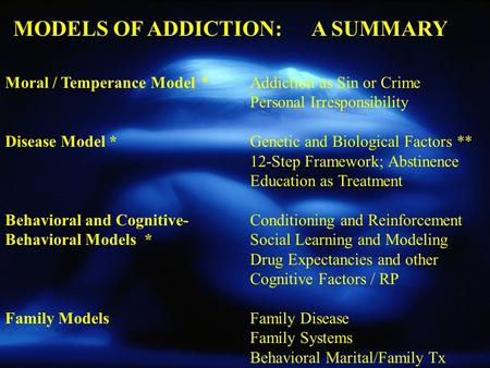 Moral / Temperance Model*Addiction as Sin or Crime Personal Irresponsibility Disease Model *Genetic and Biological Factors ** 12-Step Framework; Abstinence.