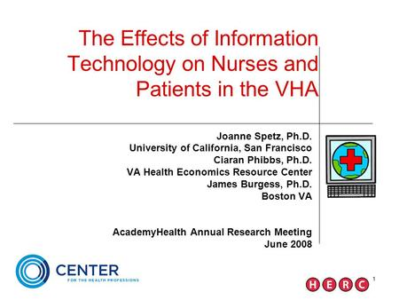 1 The Effects of Information Technology on Nurses and Patients in the VHA Joanne Spetz, Ph.D. University of California, San Francisco Ciaran Phibbs, Ph.D.