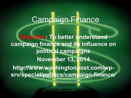Campaign Finance Objective: To better understand campaign finance and its influence on political campaigns November 13, 2014