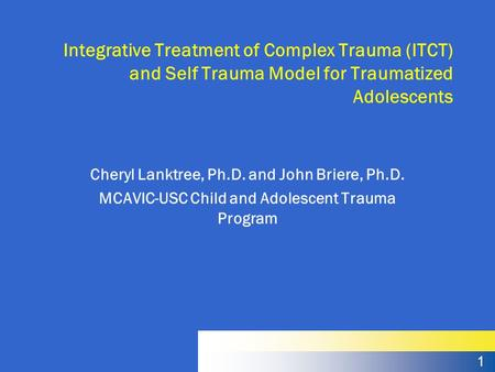 1 Integrative Treatment of Complex Trauma (ITCT) and Self Trauma Model for Traumatized Adolescents Cheryl Lanktree, Ph.D. and John Briere, Ph.D. MCAVIC-USC.