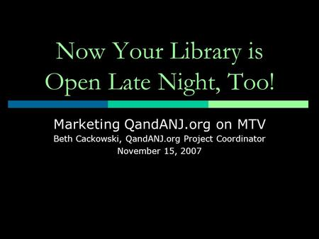 Now Your Library is Open Late Night, Too! Marketing QandANJ.org on MTV Beth Cackowski, QandANJ.org Project Coordinator November 15, 2007.