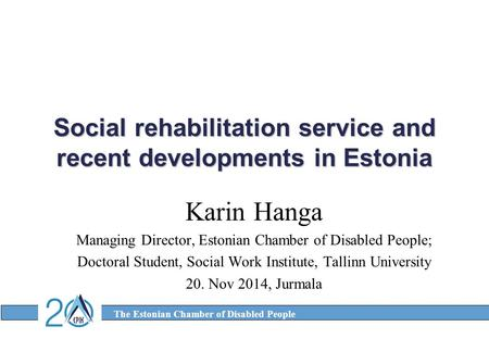 The Estonian Chamber of Disabled People Social rehabilitation service and recent developments in Estonia Karin Hanga Managing Director, Estonian Chamber.