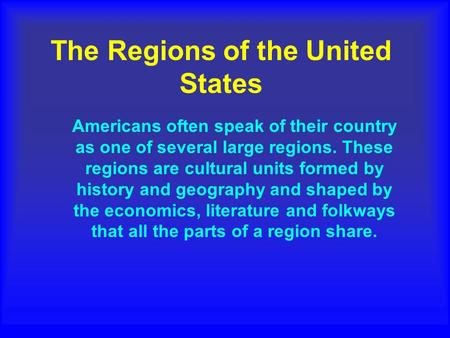 The Regions of the United States Americans often speak of their country as one of several large regions. These regions are cultural units formed by history.