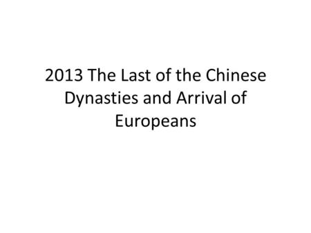 2013 The Last <strong>of</strong> the Chinese Dynasties and Arrival <strong>of</strong> Europeans.