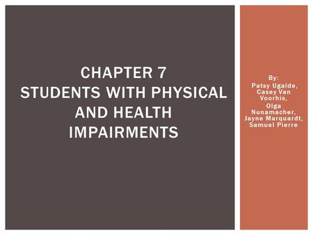 By: Patsy Ugalde, Casey Van Voorhis, Olga Nunamacher, Jayne Marquardt, Samuel Pierre CHAPTER 7 STUDENTS WITH PHYSICAL AND HEALTH IMPAIRMENTS.
