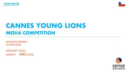 CANNES YOUNG LIONS MEDIA COMPETITION CRISTIAN ORTEGA JAVIER CRUZ COUNTRY: CHILE AGENCY : MEC CHILE.