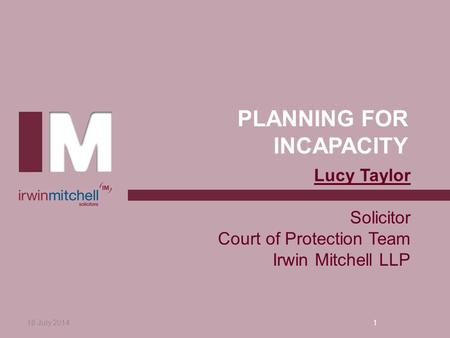 PLANNING FOR INCAPACITY 18 July 20141 Lucy Taylor Solicitor Court of Protection Team Irwin Mitchell LLP.