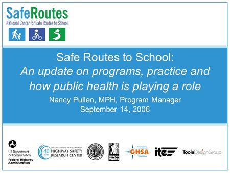 Safe Routes to School: An update on programs, practice and how public health is playing a role Nancy Pullen, MPH, Program Manager September 14, 2006.