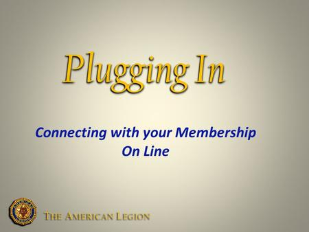 Plugging In Connecting with your Membership On Line T HE A MERICAN L EGION.