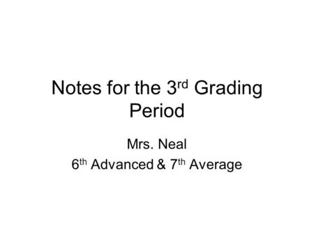 Notes for the 3 rd Grading Period Mrs. Neal 6 th Advanced & 7 th Average.