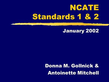 NCATE Standards 1 & 2 January 2002 Donna M. Gollnick & Antoinette Mitchell.