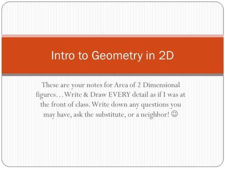 Intro to Geometry in 2D These are your notes for Area of 2 Dimensional figures…Write & Draw EVERY detail as if I was at the front of class. Write down.