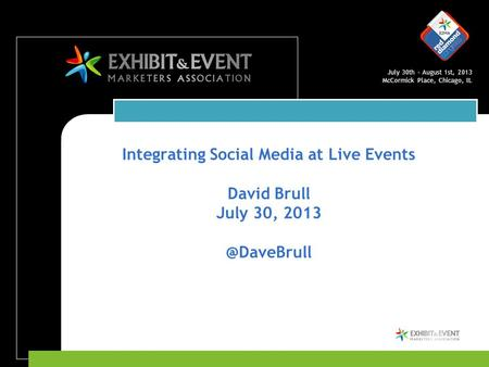 July 30th – August 1st, 2013 McCormick Place, Chicago, IL Integrating Social Media at Live Events David Brull July 30,
