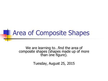 Area of Composite Shapes We are learning to…find the area of composite shapes (shapes made up of more than one figure). Tuesday, August 25, 2015.