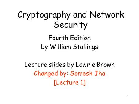1 Cryptography and Network Security Fourth Edition by William Stallings Lecture slides by Lawrie Brown Changed by: Somesh Jha [Lecture 1]