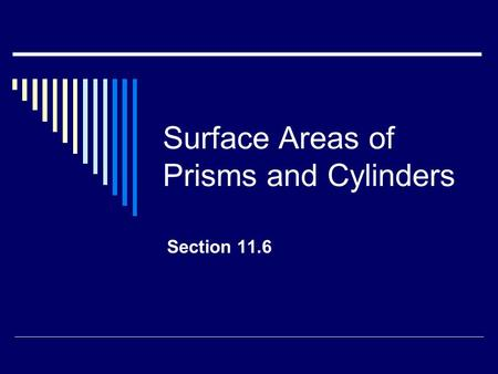 Surface Areas of Prisms and Cylinders Section 11.6.