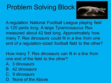 Problem Solving Block A regulation National Football League playing field is 120 yards long. A large Tyrannosaurus Rex measured about 42 feet long. Approximately.