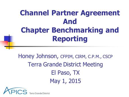 Honey Johnson, CFPIM, CIRM, C.P.M., CSCP Terra Grande District Meeting El Paso, TX May 1, 2015 Channel Partner Agreement And Chapter Benchmarking and Reporting.