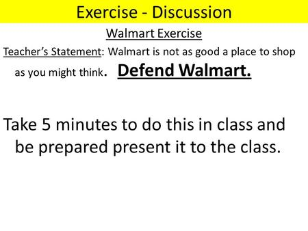 Exercise - Discussion Walmart Exercise Teacher's Statement: Walmart is not as good a place to shop as you might think. Defend Walmart. Take 5 minutes to.