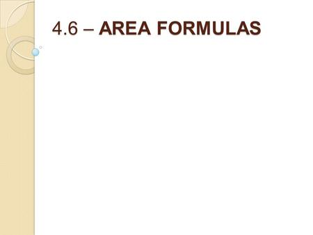 4.6 – AREA FORMULAS. Formulas from yesterday: Perim.of a Rect.= Area of a Rect.=