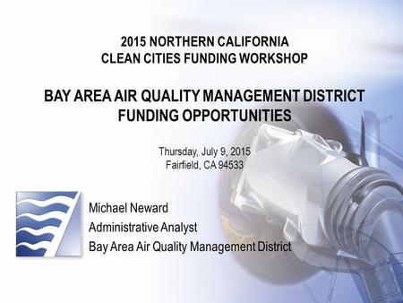Clean Cities Funding Workshop 2015 NORTHERN CALIFORNIA CLEAN CITIES FUNDING WORKSHOP BAY AREA AIR QUALITY MANAGEMENT DISTRICT FUNDING OPPORTUNITIES Thursday,