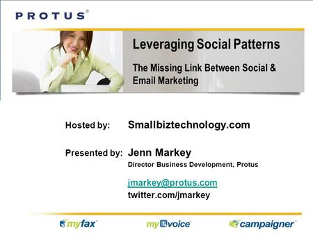 Leveraging Social Patterns The Missing Link Between Social & Email Marketing Hosted by: Smallbiztechnology.com Presented by: Jenn Markey Director Business.