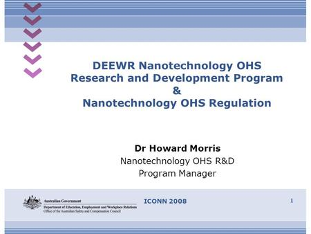 ICONN 2008 1 DEEWR Nanotechnology OHS Research and Development Program & Nanotechnology OHS Regulation Dr Howard Morris Nanotechnology OHS R&D Program.