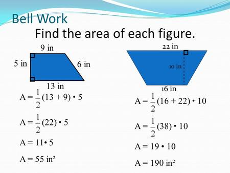 Bell Work Find the area of each figure. 5 in 9 in 13 in 6 in 16 in 22 in 10 in A = (13 + 9) 5 A = 11 5 A = (22) 5 A = 55 in² A = (16 + 22) 10 A = 19 10.