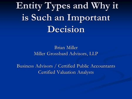 Entity Types and Why it is Such an Important Decision Entity Types and Why it is Such an Important Decision Brian Miller Miller Grossbard Advisors, LLP.