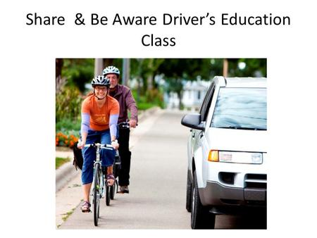 Share & Be Aware Driver's Education Class. Brought to You By:
